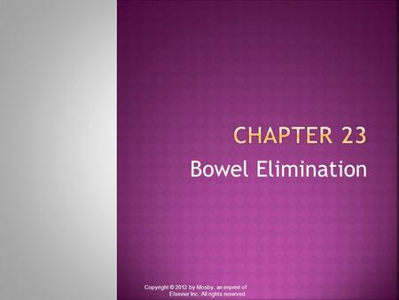 Bowel Elimination Copyright © 2012 by Mosby, an imprint of Elsevier Inc. All rights reserved.