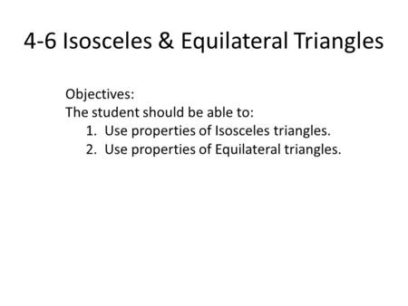 4-6 Isosceles & Equilateral Triangles Objectives: The student should be able to: 1. Use properties of Isosceles triangles. 2. Use properties of Equilateral.