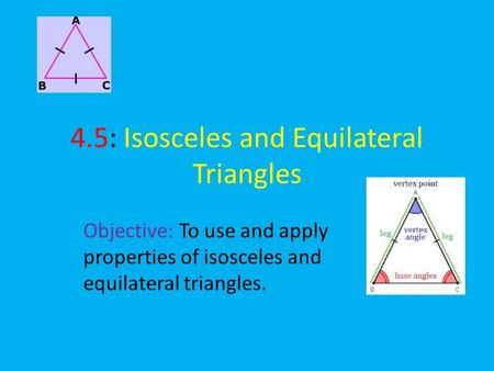 4.5: Isosceles and Equilateral Triangles Objective: To use and apply properties of isosceles and equilateral triangles.