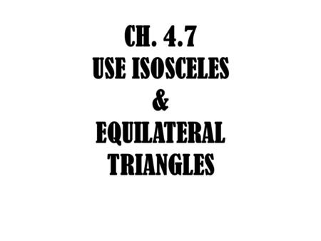 CH. 4.7 USE ISOSCELES & EQUILATERAL TRIANGLES. VOCAB Leg: 2 sides of isosceles triangle Leg Vertex Angle: Angle formed by the two legs Base: 3 rd side.