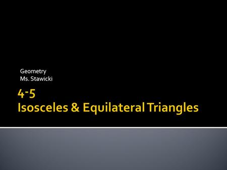 Geometry Ms. Stawicki.  1) To use and apply properties of isosceles triangles.