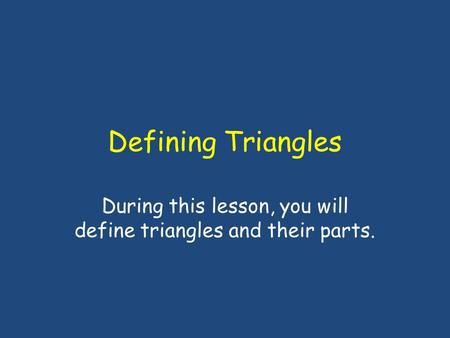 Defining Triangles During this lesson, you will define triangles and their parts.