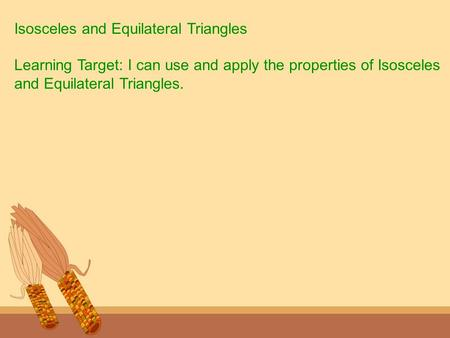 Isosceles and Equilateral Triangles Learning Target: I can use and apply the properties of Isosceles and Equilateral Triangles.