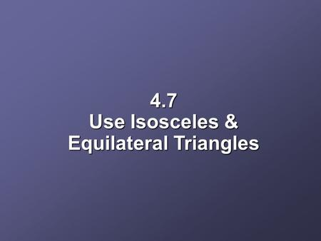 4.7 Use Isosceles & Equilateral Triangles. Objectives Use properties of isosceles triangles Use properties of equilateral triangles.
