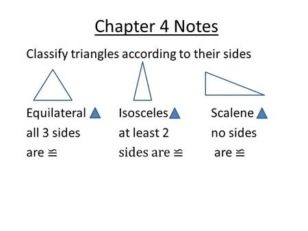 Chapter 4 Notes Classify triangles according to their sides EquilateralIsoscelesScalene all 3 sidesat least 2no sides are ≌sides are ≌ are ≌