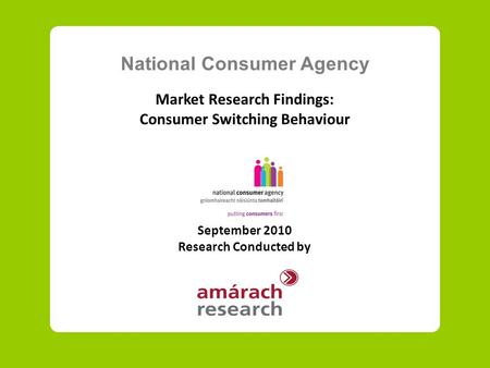 National Consumer Agency Market Research Findings: Consumer Switching Behaviour September 2010 Research Conducted by.