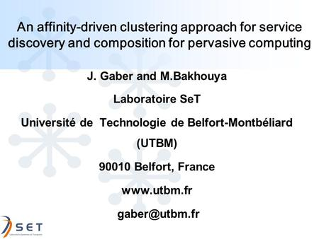 An affinity-driven clustering approach for service discovery and composition for pervasive computing J. Gaber and M.Bakhouya Laboratoire SeT Université.
