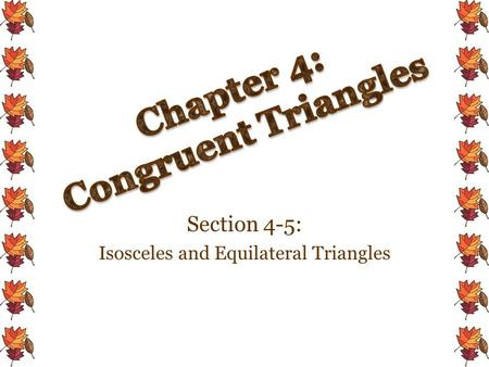 Section 4-5: Isosceles and Equilateral Triangles.