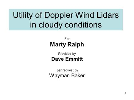 Utility of Doppler Wind Lidars in cloudy conditions For Marty Ralph Provided by Dave Emmitt per request by Wayman Baker 1.