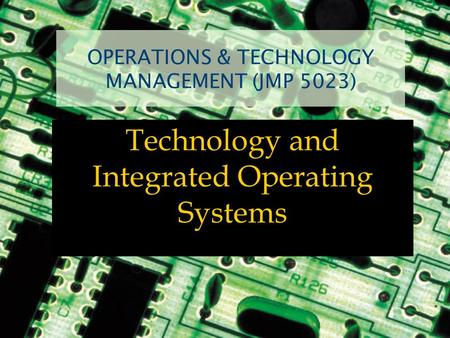 OPERATIONS & TECHNOLOGY MANAGEMENT (JMP 5023) Technology and Integrated Operating Systems.