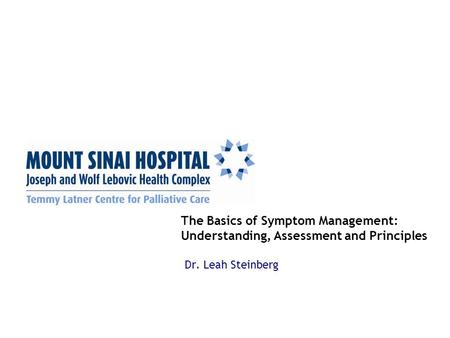The Basics of Symptom Management: Understanding, Assessment and Principles Dr. Leah Steinberg.