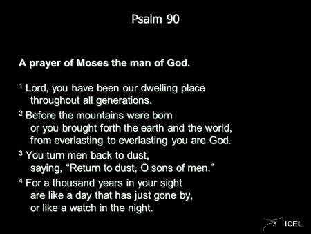 ICEL Psalm 90 A prayer of Moses the man of God. 1 Lord, you have been our dwelling place throughout all generations. 2 Before the mountains were born or.