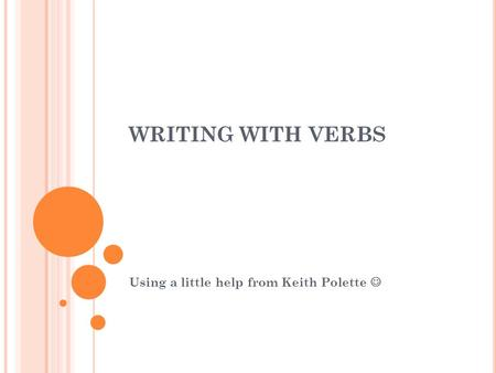 WRITING WITH VERBS Using a little help from Keith Polette.