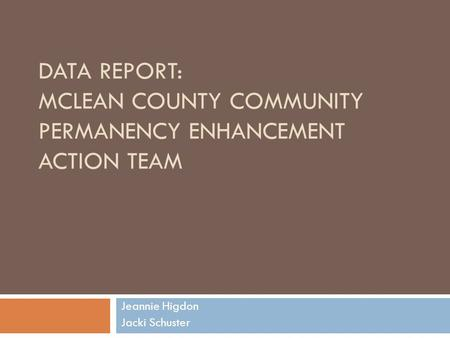 DATA REPORT: MCLEAN COUNTY COMMUNITY PERMANENCY ENHANCEMENT ACTION TEAM Jeannie Higdon Jacki Schuster.