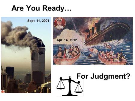 Are You Ready… Sept. 11, 2001 Apr. 14, 1912 For Judgment?
