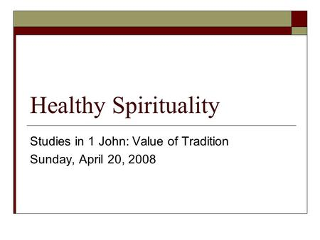 Healthy Spirituality Studies in 1 John: Value of Tradition Sunday, April 20, 2008.