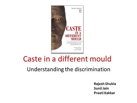 Caste in a different mould Understanding the discrimination Rajesh Shukla Sunil Jain Preeti Kakkar.