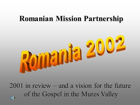 Romanian Mission Partnership 2001 in review – and a vision for the future of the Gospel in the Mures Valley.