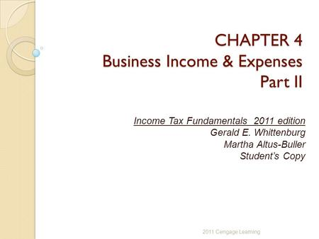 CHAPTER 4 Business Income & Expenses Part II Income Tax Fundamentals 2011 edition Gerald E. Whittenburg Martha Altus-Buller Student's Copy 2011 Cengage.