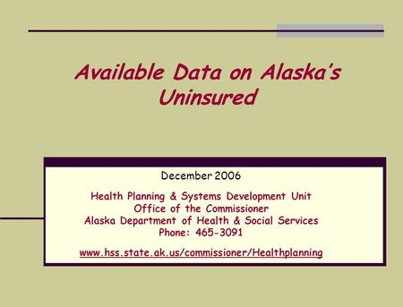 Available Data on Alaska's Uninsured December 2006 Health Planning & Systems Development Unit Office of the Commissioner Alaska Department of Health &