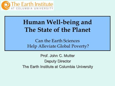 Prof. John C. Mutter Deputy Director The Earth Institute at Columbia University Human Well-being and The State of the Planet Can the Earth Sciences Help.