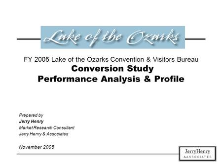 JerryHenry & A S S O C I A T E S FY 2005 Lake of the Ozarks Convention & Visitors Bureau Conversion Study Performance Analysis & Profile Prepared by Jerry.