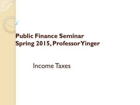 Public Finance Seminar Spring 2015, Professor Yinger Income Taxes.