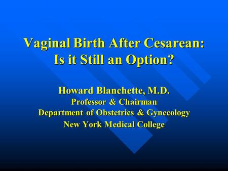 Vaginal Birth After Cesarean: Is it Still an Option? Howard Blanchette, M.D. Professor & Chairman Department of Obstetrics & Gynecology New York Medical.