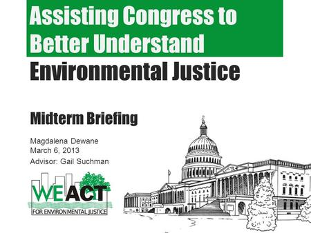Assisting Congress to Better Understand Environmental Justice Midterm Briefing Magdalena Dewane March 6, 2013 Advisor: Gail Suchman.
