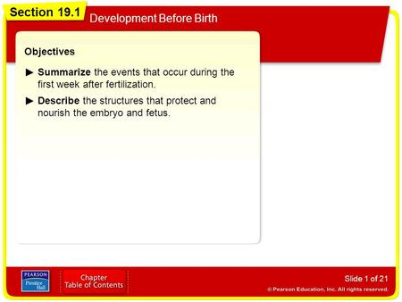 Section 19.1 Development Before Birth Slide 1 of 21 Objectives Summarize the events that occur during the first week after fertilization. Describe the.