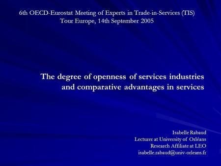 6th OECD-Eurostat Meeting of Experts in Trade-in-Services (TIS) Tour Europe, 14th September 2005 The degree of openness of services industries and comparative.