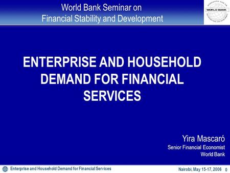 Enterprise and Household Demand for Financial Services 0 Nairobi, May 15-17, 2006 World Bank Seminar on Financial Stability and Development ENTERPRISE.