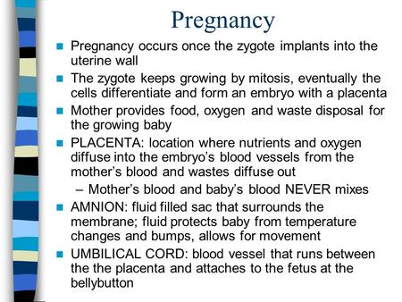 Pregnancy Pregnancy occurs once the zygote implants into the uterine wall The zygote keeps growing by mitosis, eventually the cells differentiate and form.