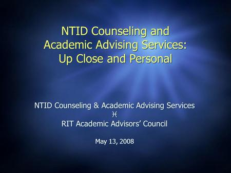 NTID Counseling and Academic Advising Services: Up Close and Personal NTID Counseling & Academic Advising Services  RIT Academic Advisors' Council May.