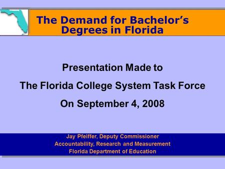 The Demand for Bachelor's Degrees in Florida Jay Pfeiffer, Deputy Commissioner Accountability, Research and Measurement Florida Department of Education.