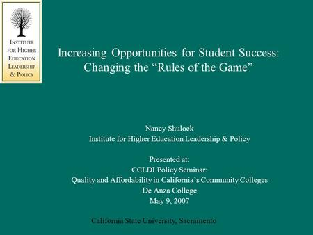 "California State University, Sacramento Increasing Opportunities for Student Success: Changing the ""Rules of the Game"" Nancy Shulock Institute for Higher."
