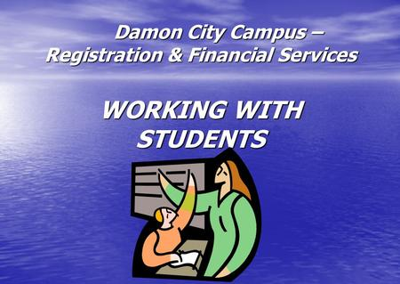 Damon City Campus – Registration & Financial Services WORKING WITH STUDENTS Damon City Campus – Registration & Financial Services WORKING WITH STUDENTS.