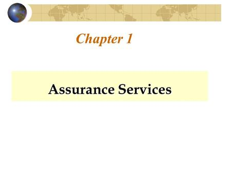 Chapter 1 Assurance Services. Need for Assurance Why do you need assurance? Potential bias in providing information. Remoteness between a user and the.