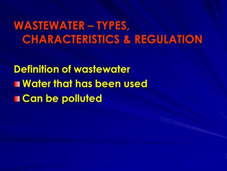 WASTEWATER – TYPES, CHARACTERISTICS & REGULATION Definition of wastewater Water that has been used Can be polluted.