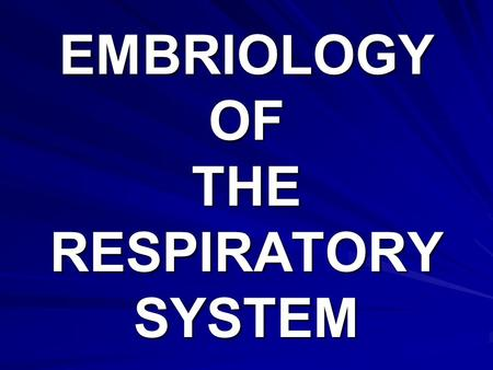 EMBRIOLOGY OF THE RESPIRATORY SYSTEM