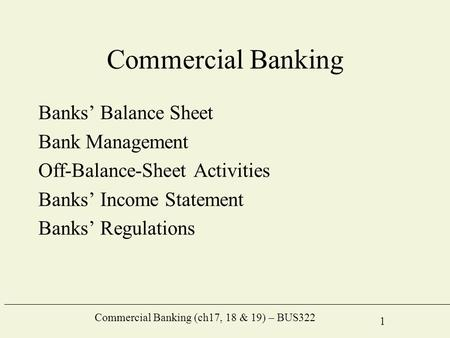 Commercial Banking (ch17, 18 & 19) – BUS322 1 Commercial Banking Banks' Balance Sheet Bank Management Off-Balance-Sheet Activities Banks' Income Statement.