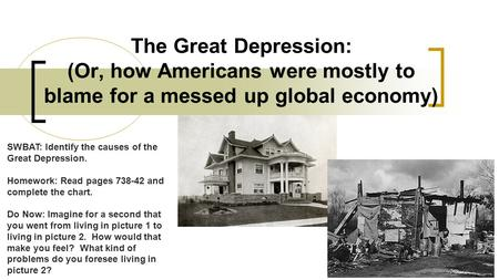 The Great Depression: (Or, how Americans were mostly to blame for a messed up global economy) SWBAT: Identify the causes of the Great Depression. Homework: