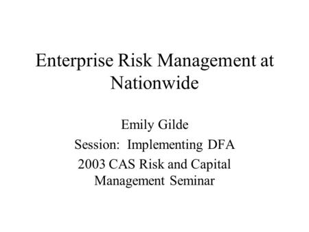 Enterprise Risk Management at Nationwide Emily Gilde Session: Implementing DFA 2003 CAS Risk and Capital Management Seminar.