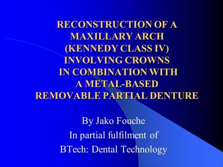 RECONSTRUCTION OF A MAXILLARY ARCH (KENNEDY CLASS IV) INVOLVING CROWNS IN COMBINATION WITH A METAL-BASED REMOVABLE PARTIAL DENTURE By Jako Fouche In partial.