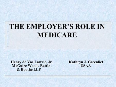 THE EMPLOYER'S ROLE IN MEDICARE Henry de Vos Lawrie, Jr.Kathryn J. Greenlief McGuire Woods BattleUSAA & Boothe LLP.
