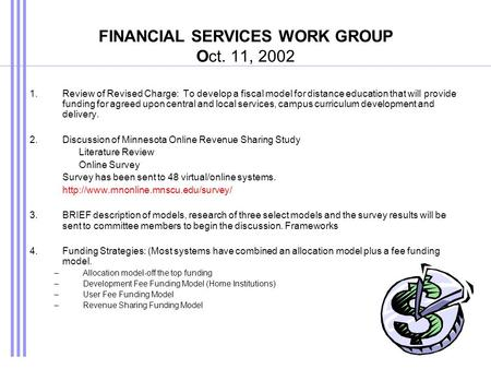 FINANCIAL SERVICES WORK GROUP Oct. 11, 2002 1.Review of Revised Charge: To develop a fiscal model for distance education that will provide funding for.