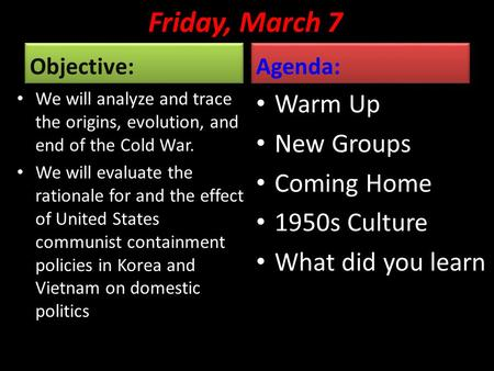 Friday, March 7 Objective: We will analyze and trace the origins, evolution, and end of the Cold War. We will evaluate the rationale for and the effect.