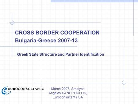 March 2007, Smolyan Angelos SANOPOULOS, Euroconsultants SA CROSS BORDER COOPERATION Bulgaria-Greece 2007-13 Greek State Structure and Partner Identification.