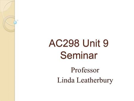 AC298 Unit 9 Seminar Professor Linda Leatherbury.