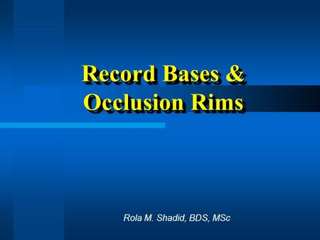 Record Bases & Occlusion Rims Rola M. Shadid, BDS, MSc.